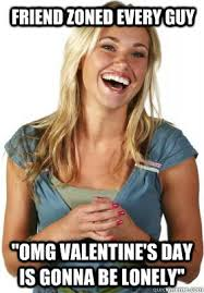"""friend zoned every guy """"OMG valentine's day is gonna be lonely ... via Relatably.com"""