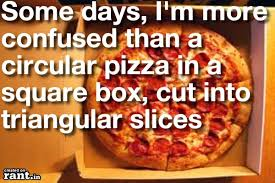 Some days, I'm more confused than a circular pizza in a square box ... via Relatably.com