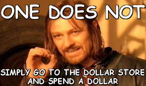 One does not simply go to the dollar store and spend a dollar (one ... via Relatably.com