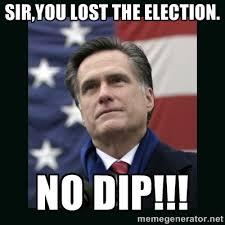 SIR,YOU LOST THE ELECTION. NO DIP!!! - Mitt Romney Meme | Meme ... via Relatably.com