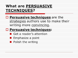 persuasive techniques used in writing or…how to get what you want    what are persuasive techniques  persuasive techniques are the strategies authors use to make their writing