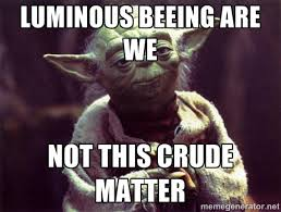 LUMINOUS BEEING ARE WE NOT THIS CRUDE MATTER - Yoda | Meme Generator via Relatably.com