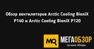 Обзор <b>вентиляторов Arctic Cooling</b> BioniX P140 и Arctic Cooling ...