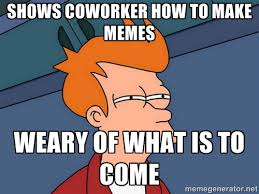 shows coworker how to make memes weary of what is to come ... via Relatably.com