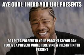aye gurl, i herd you like presents so i put a present in your ... via Relatably.com