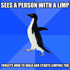 Sees a person with a limp Forgets how to walk and starts limping ... via Relatably.com