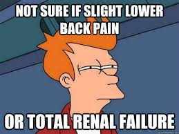 Not sure if slight lower back pain Or total renal failure ... via Relatably.com