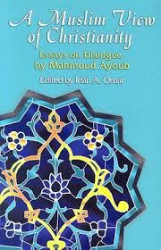 a muslim view of christianity  essays on dialogue by mahmoud ayoub