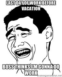 Last day of work before vacation Boss thinks I'm gonna do work ... via Relatably.com