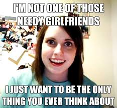 I'm not one of those needy girlfriends I just want to be the only ... via Relatably.com