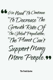 population quotes  amp  population control slogans   quotes and sayingspopulation quotes we need to continue to decrease the growth rate of the global population  ""