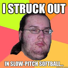 I struck out in slow-pitch softball... - Butthurt Dweller - quickmeme via Relatably.com