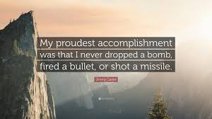 jimmy carter quote my proudest accomplishment was that i never jimmy carter quote my proudest accomplishment was that i never dropped a bomb