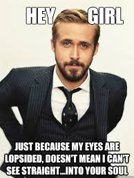 Hey Girl Just because my eyes are lopsided, doesn't mean I can't ... via Relatably.com