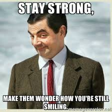 Stay Strong, Make them wonder how you're still smiling. - MR bean ... via Relatably.com