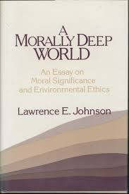 a morally deep world  an essay on moral significance and    a morally deep world  an essay on moral significance and environmental ethics   lawrence e  johnson