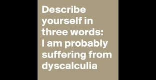describe yourself in three words i am probably suffering from describe yourself in three words i am probably suffering from dyscalculia post by creatorbeats on boldomatic