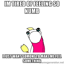 Im tired of feeling so numb I just want somone to make me feel ... via Relatably.com