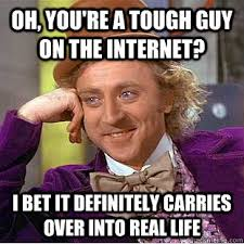 oh, you're a tough guy on the internet? i bet it definitely ... via Relatably.com
