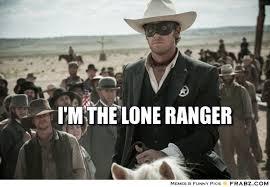 I'm the Lone Ranger... - Meme Generator Captionator via Relatably.com