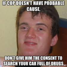 If cop doesn't have probable cause, don't give him the consent to ... via Relatably.com