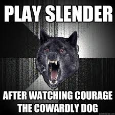 Play Slender After watching courage the cowardly dog - Insanity ... via Relatably.com