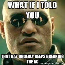 WHAT IF I TOLD YOU THAT BAY ORDERLY KEEPS BREAKING THE AC - What ... via Relatably.com