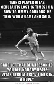 Tennis player Vitas Gerulaitis lost 16 times in a row to Jimmy... via Relatably.com