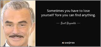 Burt Reynolds quote: Sometimes you have to lose yourself 'fore you ... via Relatably.com