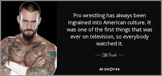 CM Punk quote: Pro wrestling has always been ingrained into ... via Relatably.com