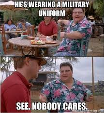 He's WEARING A MILITARY UNIFORM See. Nobody cares. - See? Nobody ... via Relatably.com