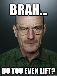 brah... do you even lift? - Advice Walter White - quickmeme via Relatably.com