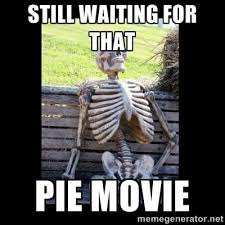 STILL waiting for that pie movie - Still Waiting | Meme Generator via Relatably.com