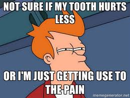 Not sure if my tooth hurts less Or I'm just getting use to the ... via Relatably.com