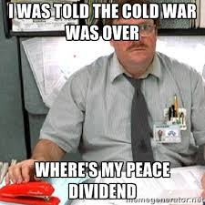 I was told the cold war was over where's my peace dividend ... via Relatably.com