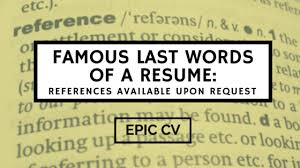 famous last words of a resume references available upon request  famous last words of a resume references available upon request