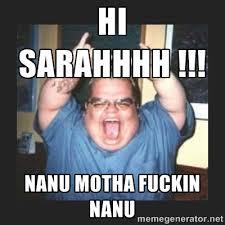 HI SARAHHHH !!! NANU MOTHA FUCKIN NANU - UGLY GUY | Meme Generator via Relatably.com