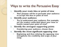 the persuasive essay steps to better writing what is a persuasive  ways to write the persuasive essay  identify your main idea or point of view