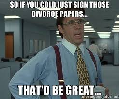 So if you cold just sign those divorce papers... That'd be great ... via Relatably.com