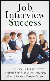 buy job interview success how to make a great first impression buy job interview success how to make a great first impression and get hired into your dream career job interview career application success company