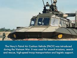 vietnam prezi by skylar callahan the navy s patrol air cushion vehicle pacv was introduced during the vietnam war it was used for assault missions search and rescue high speed troop