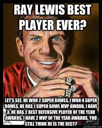 Ray Lewis best player ever? Let's see. He won 2 super bowls, i won ... via Relatably.com