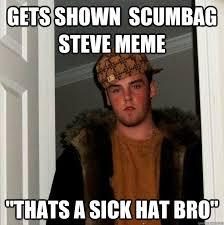 "Gets shown scumbag steve meme ""thats a sick hat bro"" - Scumbag ... via Relatably.com"