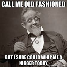 Call me old fashioned But I sure could whip me a nigger today ... via Relatably.com