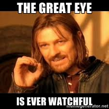 The great eye IS EVER WATCHFUL - Does not simply walk into mordor ... via Relatably.com