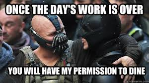 ONCE THE DAY'S WORK IS OVER YOU WILL HAVE MY PERMISSION TO DINE ... via Relatably.com