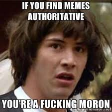 If you find memes authoritative You're a fucking moron ... via Relatably.com