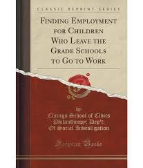 finding employment for children who leave the grade schools to go finding employment for children who leave the grade schools to go to work classic reprint
