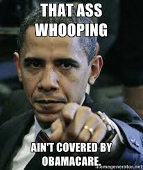 That ass whooping ain't covered by Obamacare. - Pissed off Obama ... via Relatably.com