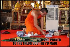 And the people bowed and prayed to the freon god they'd made [meme ... via Relatably.com